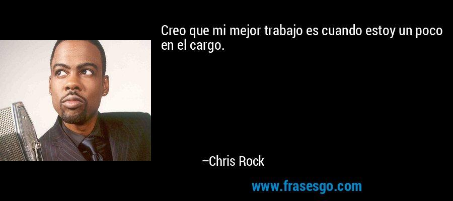Creo que mi mejor trabajo es cuando estoy un poco en el cargo. – Chris Rock