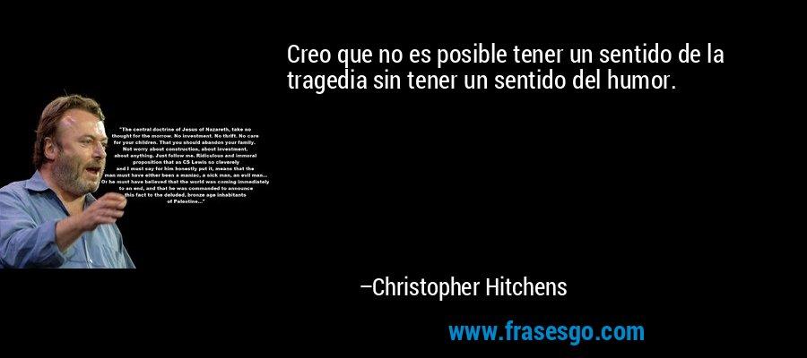 Creo que no es posible tener un sentido de la tragedia sin tener un sentido del humor. – Christopher Hitchens