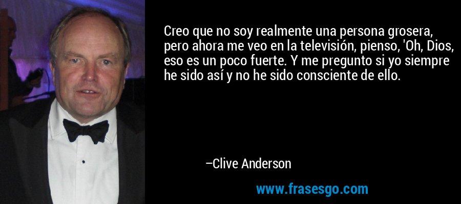Creo que no soy realmente una persona grosera, pero ahora me veo en la televisión, pienso, 'Oh, Dios, eso es un poco fuerte. Y me pregunto si yo siempre he sido así y no he sido consciente de ello. – Clive Anderson