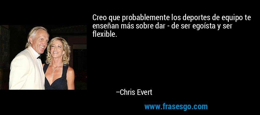 Creo que probablemente los deportes de equipo te enseñan más sobre dar - de ser egoísta y ser flexible. – Chris Evert