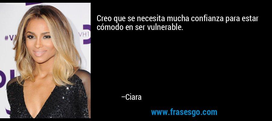Creo que se necesita mucha confianza para estar cómodo en ser vulnerable. – Ciara