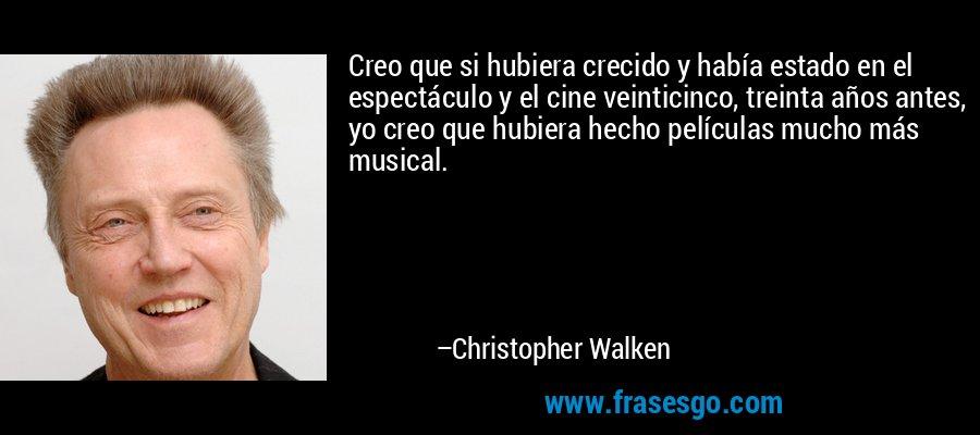 Creo que si hubiera crecido y había estado en el espectáculo y el cine veinticinco, treinta años antes, yo creo que hubiera hecho películas mucho más musical. – Christopher Walken