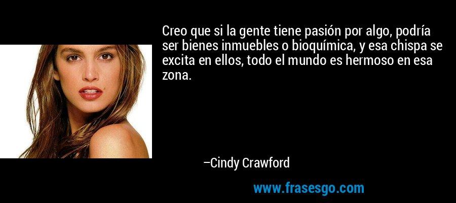 Creo que si la gente tiene pasión por algo, podría ser bienes inmuebles o bioquímica, y esa chispa se excita en ellos, todo el mundo es hermoso en esa zona. – Cindy Crawford
