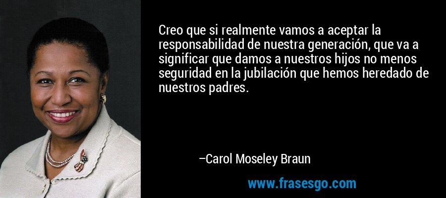 Creo que si realmente vamos a aceptar la responsabilidad de nuestra generación, que va a significar que damos a nuestros hijos no menos seguridad en la jubilación que hemos heredado de nuestros padres. – Carol Moseley Braun