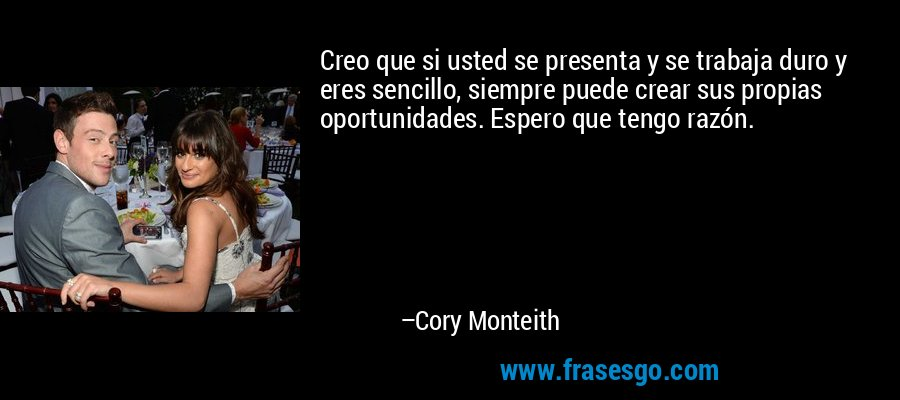 Creo que si usted se presenta y se trabaja duro y eres sencillo, siempre puede crear sus propias oportunidades. Espero que tengo razón. – Cory Monteith