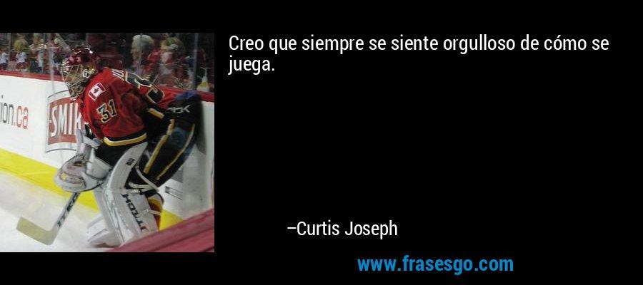 Creo que siempre se siente orgulloso de cómo se juega. – Curtis Joseph