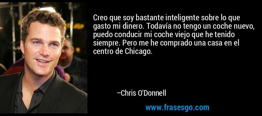 Creo que soy bastante inteligente sobre lo que gasto mi dinero. Todavía no tengo un coche nuevo, puedo conducir mi coche viejo que he tenido siempre. Pero me he comprado una casa en el centro de Chicago. – Chris O'Donnell