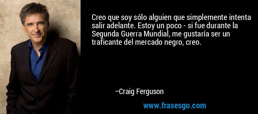 Creo que soy sólo alguien que simplemente intenta salir adelante. Estoy un poco - si fue durante la Segunda Guerra Mundial, me gustaría ser un traficante del mercado negro, creo. – Craig Ferguson