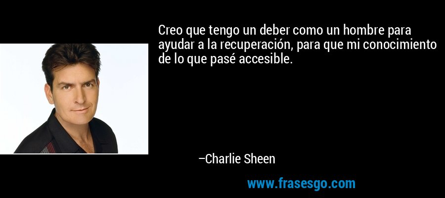Creo que tengo un deber como un hombre para ayudar a la recuperación, para que mi conocimiento de lo que pasé accesible. – Charlie Sheen