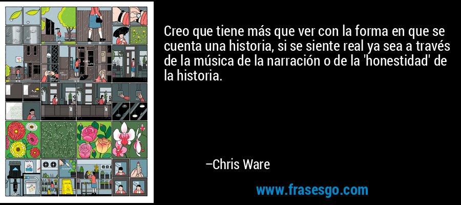 Creo que tiene más que ver con la forma en que se cuenta una historia, si se siente real ya sea a través de la música de la narración o de la 'honestidad' de la historia. – Chris Ware