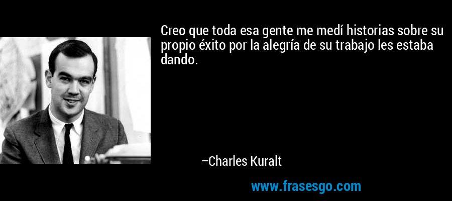 Creo que toda esa gente me medí historias sobre su propio éxito por la alegría de su trabajo les estaba dando. – Charles Kuralt
