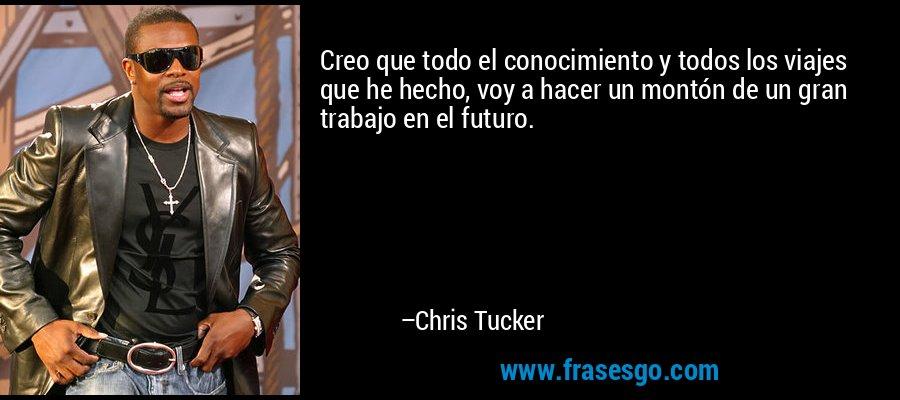 Creo que todo el conocimiento y todos los viajes que he hecho, voy a hacer un montón de un gran trabajo en el futuro. – Chris Tucker