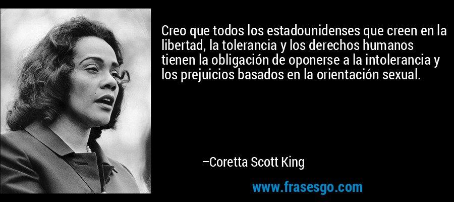 Creo que todos los estadounidenses que creen en la libertad, la tolerancia y los derechos humanos tienen la obligación de oponerse a la intolerancia y los prejuicios basados en la orientación sexual. – Coretta Scott King