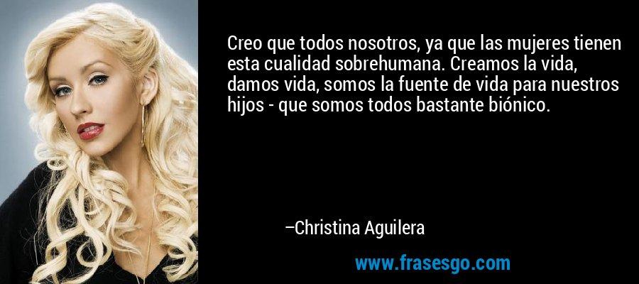 Creo que todos nosotros, ya que las mujeres tienen esta cualidad sobrehumana. Creamos la vida, damos vida, somos la fuente de vida para nuestros hijos - que somos todos bastante biónico. – Christina Aguilera