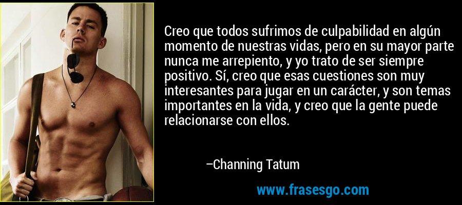 Creo que todos sufrimos de culpabilidad en algún momento de nuestras vidas, pero en su mayor parte nunca me arrepiento, y yo trato de ser siempre positivo. Sí, creo que esas cuestiones son muy interesantes para jugar en un carácter, y son temas importantes en la vida, y creo que la gente puede relacionarse con ellos. – Channing Tatum
