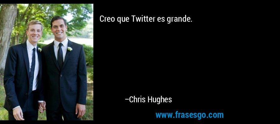 Creo que Twitter es grande. – Chris Hughes