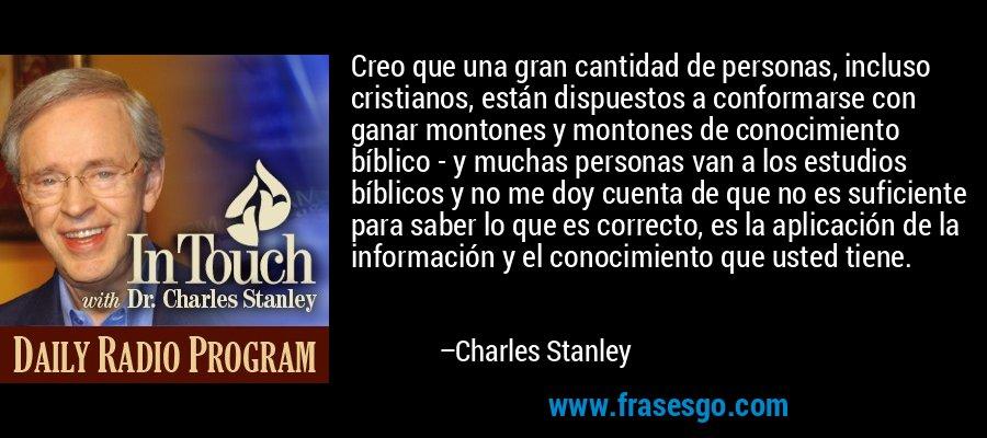Creo que una gran cantidad de personas, incluso cristianos, están dispuestos a conformarse con ganar montones y montones de conocimiento bíblico - y muchas personas van a los estudios bíblicos y no me doy cuenta de que no es suficiente para saber lo que es correcto, es la aplicación de la información y el conocimiento que usted tiene. – Charles Stanley