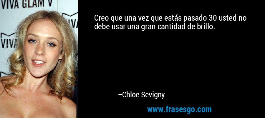 Creo que una vez que estás pasado 30 usted no debe usar una gran cantidad de brillo. – Chloe Sevigny