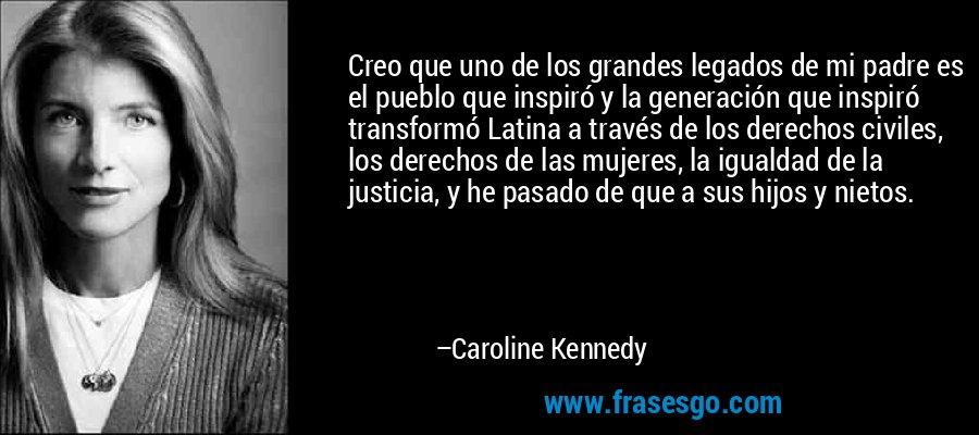Creo que uno de los grandes legados de mi padre es el pueblo que inspiró y la generación que inspiró transformó Latina a través de los derechos civiles, los derechos de las mujeres, la igualdad de la justicia, y he pasado de que a sus hijos y nietos. – Caroline Kennedy