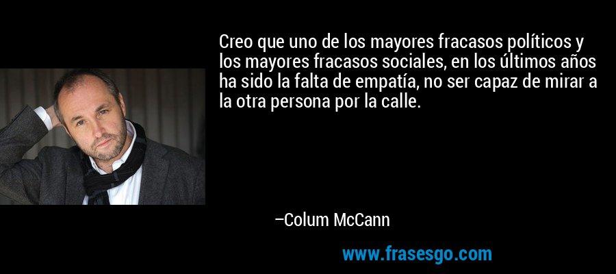 Creo que uno de los mayores fracasos políticos y los mayores fracasos sociales, en los últimos años ha sido la falta de empatía, no ser capaz de mirar a la otra persona por la calle. – Colum McCann