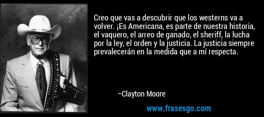 Creo que vas a descubrir que los westerns va a volver. ¡Es Americana, es parte de nuestra historia, el vaquero, el arreo de ganado, el sheriff, la lucha por la ley, el orden y la justicia. La justicia siempre prevalecerán en la medida que a mí respecta. – Clayton Moore