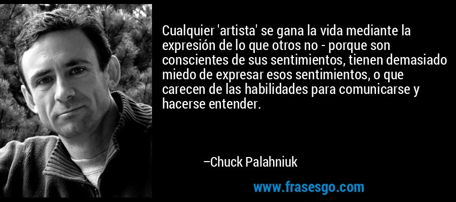 Cualquier 'artista' se gana la vida mediante la expresión de lo que otros no - porque son conscientes de sus sentimientos, tienen demasiado miedo de expresar esos sentimientos, o que carecen de las habilidades para comunicarse y hacerse entender. – Chuck Palahniuk