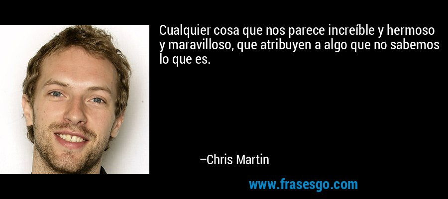 Cualquier cosa que nos parece increíble y hermoso y maravilloso, que atribuyen a algo que no sabemos lo que es. – Chris Martin