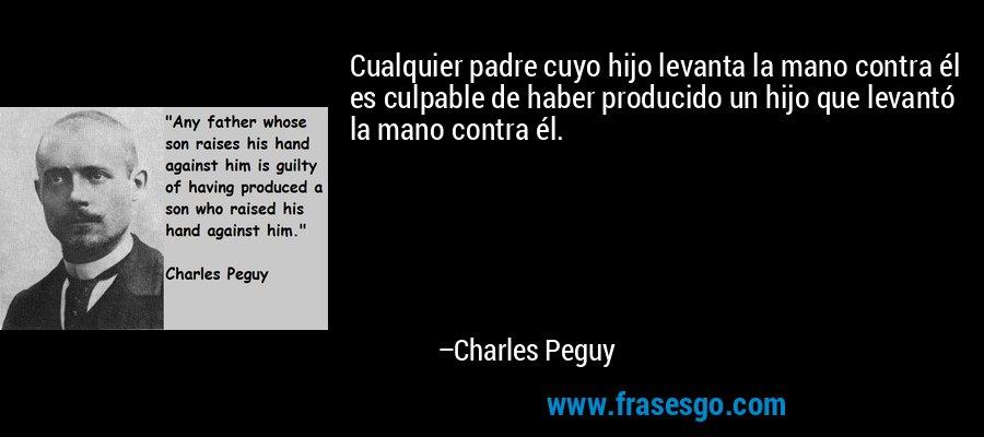 Cualquier padre cuyo hijo levanta la mano contra él es culpable de haber producido un hijo que levantó la mano contra él. – Charles Peguy