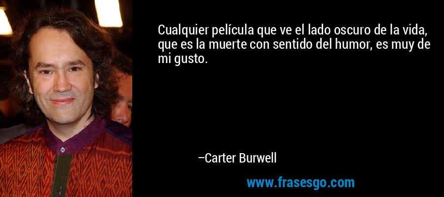 Cualquier película que ve el lado oscuro de la vida, que es la muerte con sentido del humor, es muy de mi gusto. – Carter Burwell