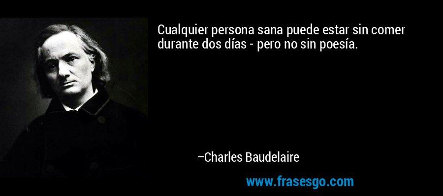 Cualquier persona sana puede estar sin comer durante dos días - pero no sin poesía. – Charles Baudelaire