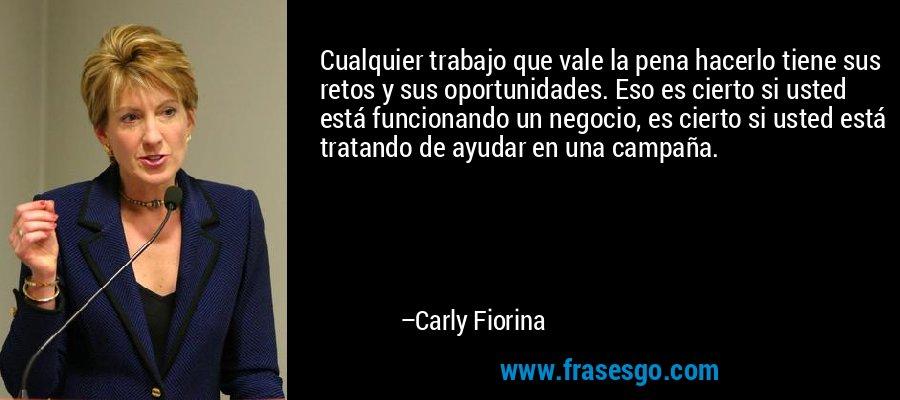Cualquier trabajo que vale la pena hacerlo tiene sus retos y sus oportunidades. Eso es cierto si usted está funcionando un negocio, es cierto si usted está tratando de ayudar en una campaña. – Carly Fiorina