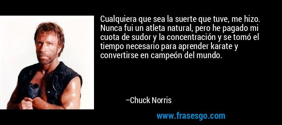 Cualquiera que sea la suerte que tuve, me hizo. Nunca fui un atleta natural, pero he pagado mi cuota de sudor y la concentración y se tomó el tiempo necesario para aprender karate y convertirse en campeón del mundo. – Chuck Norris