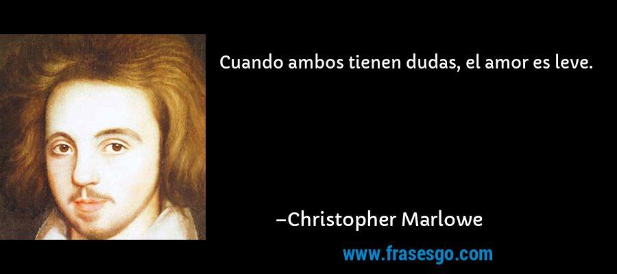 Cuando ambos tienen dudas, el amor es leve. – Christopher Marlowe