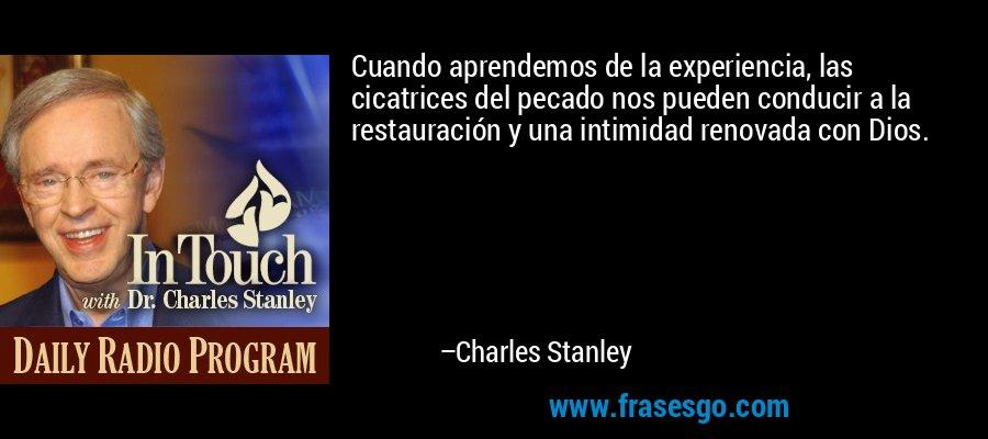 Cuando aprendemos de la experiencia, las cicatrices del pecado nos pueden conducir a la restauración y una intimidad renovada con Dios. – Charles Stanley
