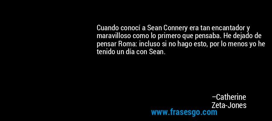 Cuando conocí a Sean Connery era tan encantador y maravilloso como lo primero que pensaba. He dejado de pensar Roma: incluso si no hago esto, por lo menos yo he tenido un día con Sean. – Catherine Zeta-Jones