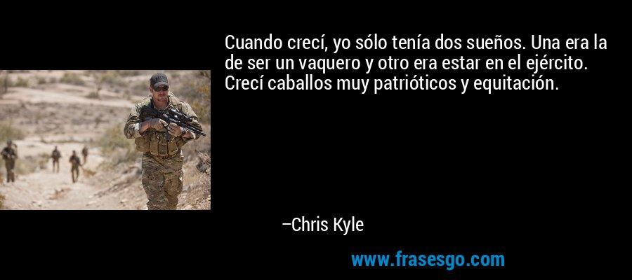 Cuando crecí, yo sólo tenía dos sueños. Una era la de ser un vaquero y otro era estar en el ejército. Crecí caballos muy patrióticos y equitación. – Chris Kyle