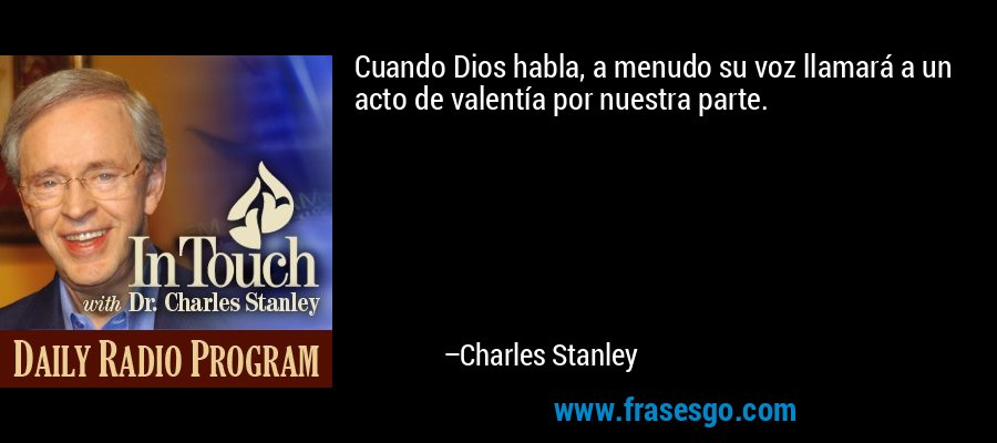 Cuando Dios habla, a menudo su voz llamará a un acto de valentía por nuestra parte. – Charles Stanley