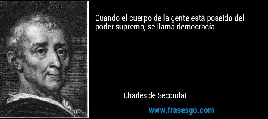 Cuando el cuerpo de la gente está poseído del poder supremo, se llama democracia. – Charles de Secondat