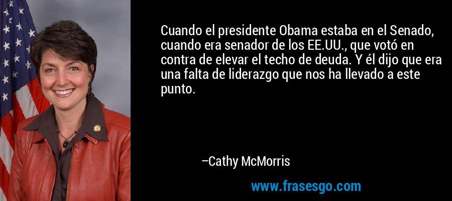 Cuando el presidente Obama estaba en el Senado, cuando era senador de los EE.UU., que votó en contra de elevar el techo de deuda. Y él dijo que era una falta de liderazgo que nos ha llevado a este punto. – Cathy McMorris