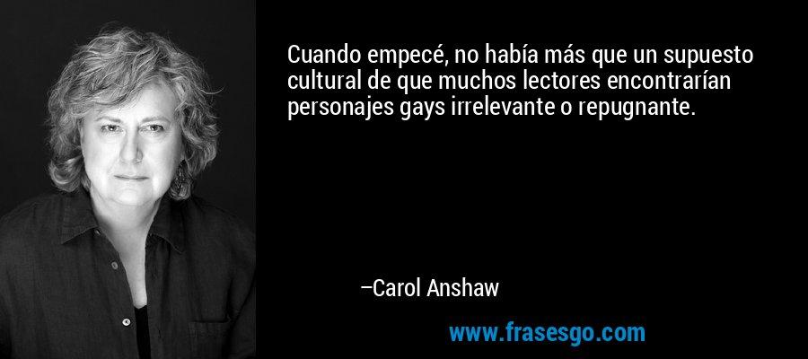 Cuando empecé, no había más que un supuesto cultural de que muchos lectores encontrarían personajes gays irrelevante o repugnante. – Carol Anshaw