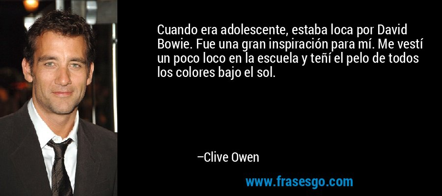 Cuando era adolescente, estaba loca por David Bowie. Fue una gran inspiración para mí. Me vestí un poco loco en la escuela y teñí el pelo de todos los colores bajo el sol. – Clive Owen