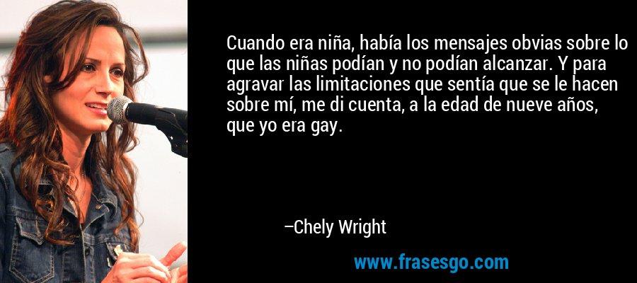 Cuando era niña, había los mensajes obvias sobre lo que las niñas podían y no podían alcanzar. Y para agravar las limitaciones que sentía que se le hacen sobre mí, me di cuenta, a la edad de nueve años, que yo era gay. – Chely Wright