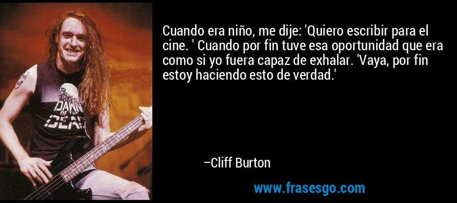 Cuando era niño, me dije: 'Quiero escribir para el cine. ' Cuando por fin tuve esa oportunidad que era como si yo fuera capaz de exhalar. 'Vaya, por fin estoy haciendo esto de verdad.' – Cliff Burton