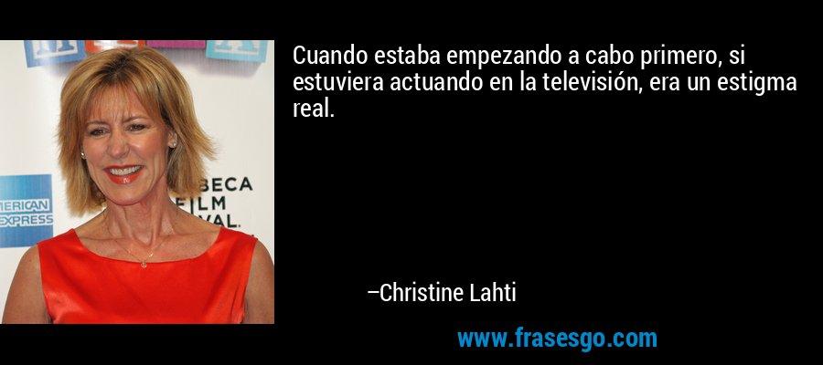 Cuando estaba empezando a cabo primero, si estuviera actuando en la televisión, era un estigma real. – Christine Lahti