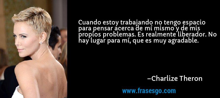 Cuando estoy trabajando no tengo espacio para pensar acerca de mí mismo y de mis propios problemas. Es realmente liberador. No hay lugar para mí, que es muy agradable. – Charlize Theron