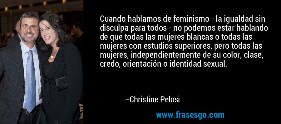Cuando hablamos de feminismo - la igualdad sin disculpa para todos - no podemos estar hablando de que todas las mujeres blancas o todas las mujeres con estudios superiores, pero todas las mujeres, independientemente de su color, clase, credo, orientación o identidad sexual. – Christine Pelosi