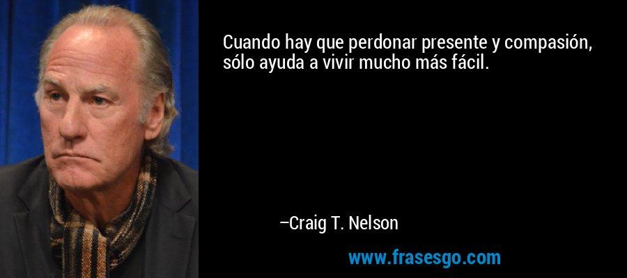 Cuando hay que perdonar presente y compasión, sólo ayuda a vivir mucho más fácil. – Craig T. Nelson
