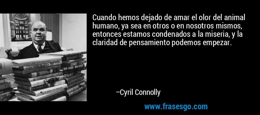 Cuando hemos dejado de amar el olor del animal humano, ya sea en otros o en nosotros mismos, entonces estamos condenados a la miseria, y la claridad de pensamiento podemos empezar. – Cyril Connolly