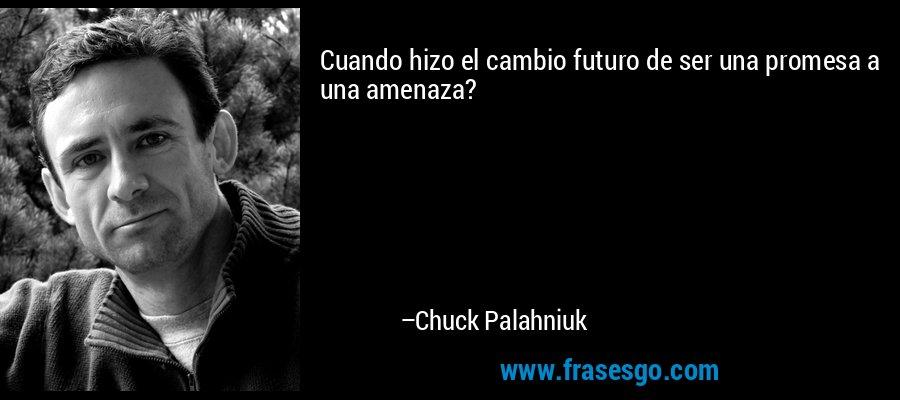 Cuando hizo el cambio futuro de ser una promesa a una amenaza? – Chuck Palahniuk