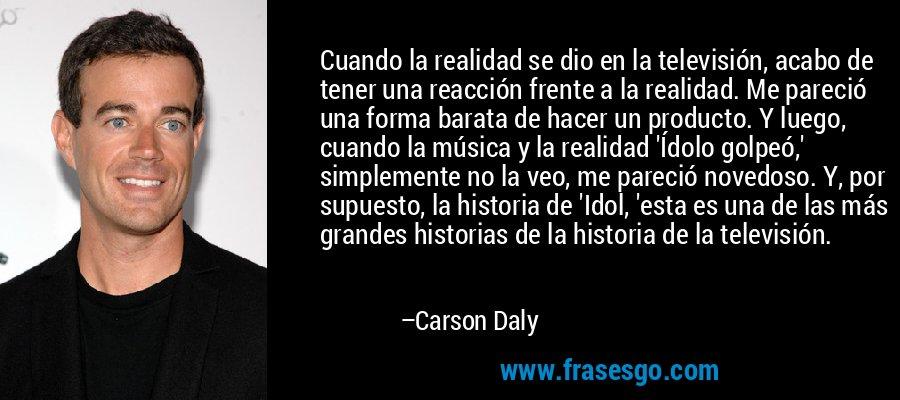 Cuando la realidad se dio en la televisión, acabo de tener una reacción frente a la realidad. Me pareció una forma barata de hacer un producto. Y luego, cuando la música y la realidad 'Ídolo golpeó,' simplemente no la veo, me pareció novedoso. Y, por supuesto, la historia de 'Idol, 'esta es una de las más grandes historias de la historia de la televisión. – Carson Daly
